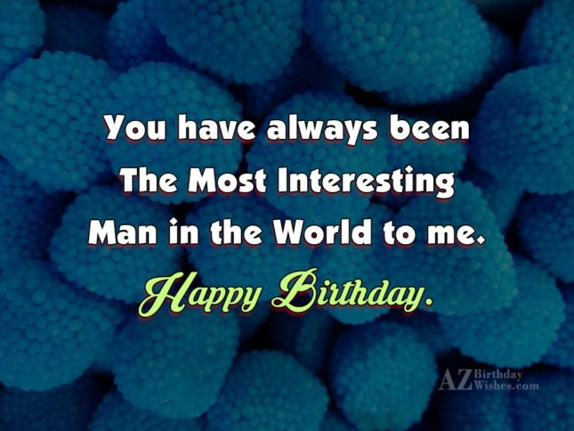 You have always been The Most Interesting Man in… - AZBirthdayWishes.com