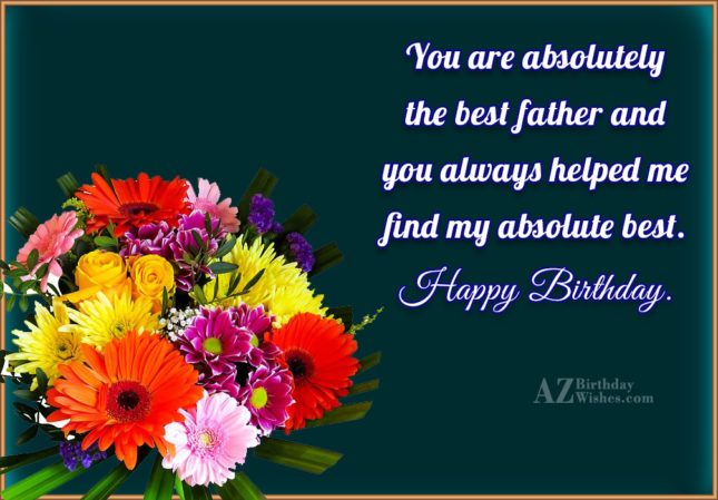 You are absolutely the best father and you always… - AZBirthdayWishes.com