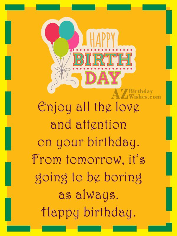 Enjoy all the love and attention on your birthday… - AZBirthdayWishes.com