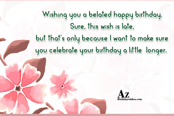 Wishing you a belated happy birthday… - AZBirthdayWishes.com
