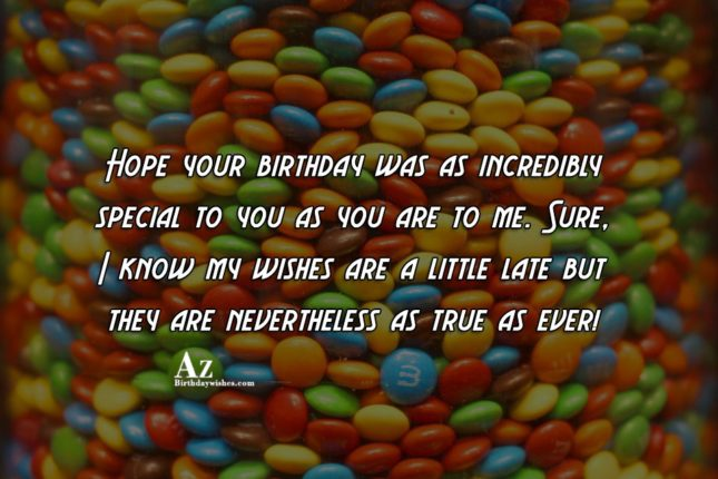 Hope your birthday was as incredibly special… - AZBirthdayWishes.com