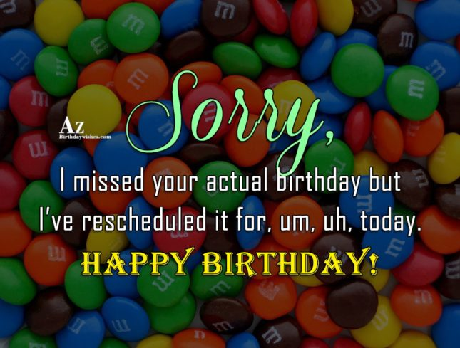 Sorry, I missed your actual birthday… - AZBirthdayWishes.com