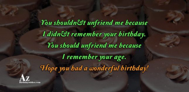 You shouldn't unfriend me because I didn't remember… - AZBirthdayWishes.com