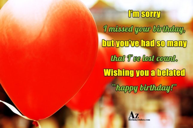 I'm sorry I missed your birthday… - AZBirthdayWishes.com