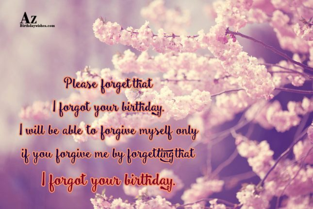 Please forget that I forgot your birthday… - AZBirthdayWishes.com