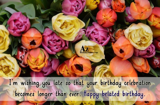 I'm wishing you late so that your… - AZBirthdayWishes.com