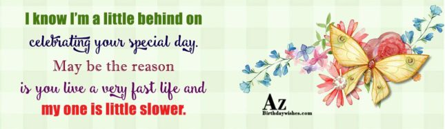I know I'm a little behind on celebrating your special day… - AZBirthdayWishes.com