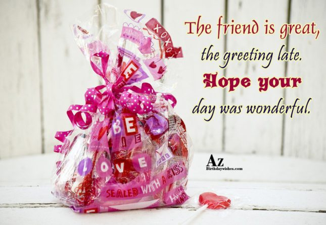 The friend is great, the greeting late… - AZBirthdayWishes.com