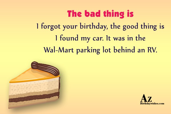 The bad thing is I forgot your birthday… - AZBirthdayWishes.com