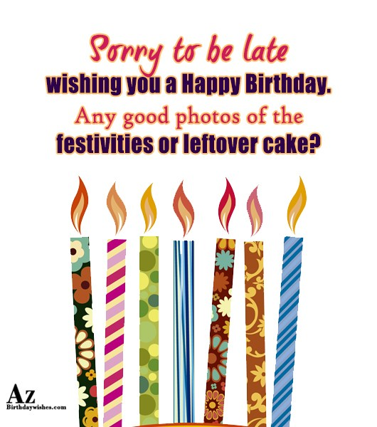 Sorry to be late wishing you a… - AZBirthdayWishes.com