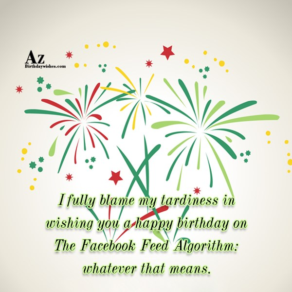 I fully blame my tardiness in wishing… - AZBirthdayWishes.com