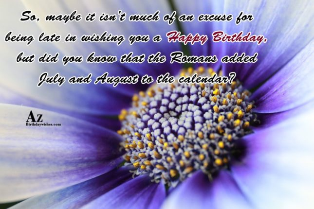 It isn't much of an excuse for being late in wishing you… - AZBirthdayWishes.com