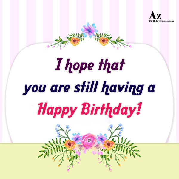 I hope that you are still having… - AZBirthdayWishes.com