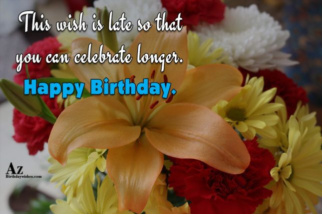 This wish is late so that… - AZBirthdayWishes.com