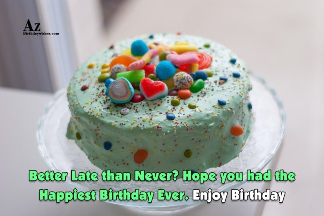 Better late than never… - AZBirthdayWishes.com