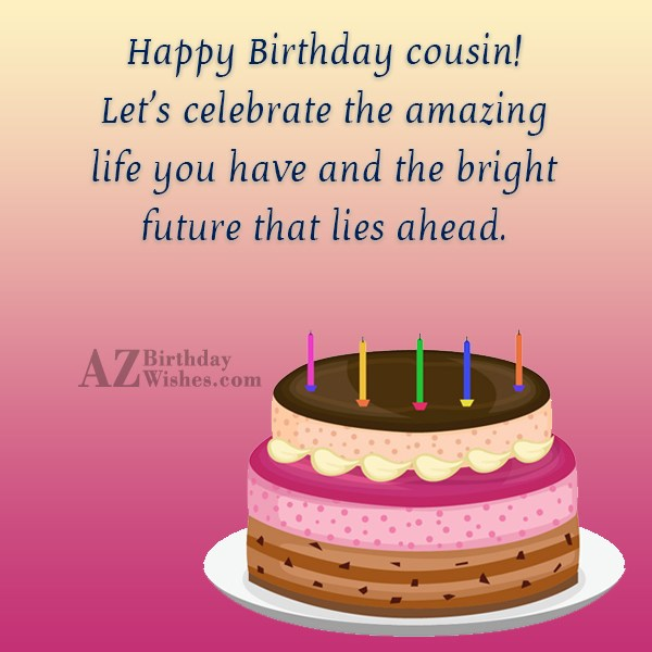 Happy Birthday cousin Let s celebrate the amazing life… - AZBirthdayWishes.com