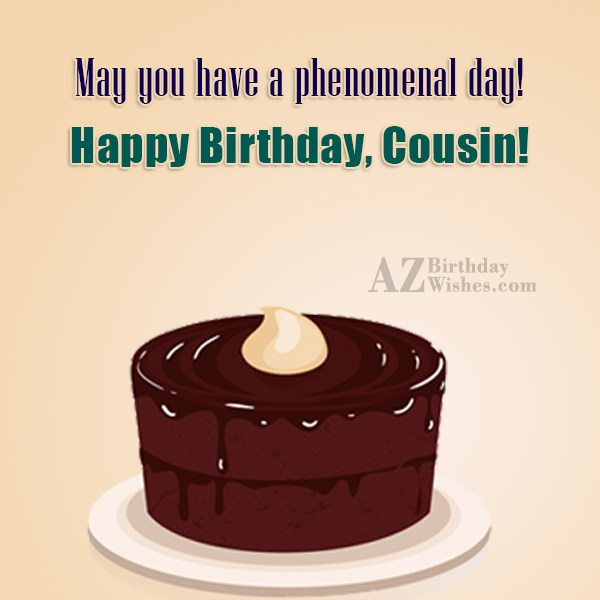 May you have a phenomenal day Happy Birthday Cousin - AZBirthdayWishes.com