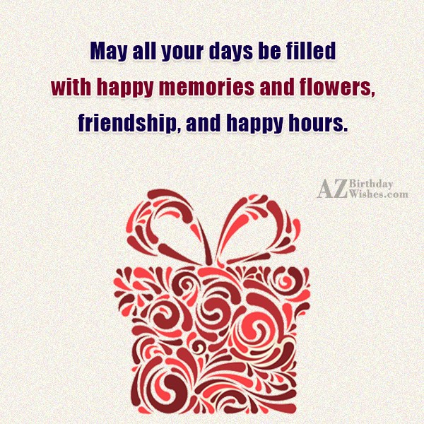 May all your days be filled with happy memories… - AZBirthdayWishes.com