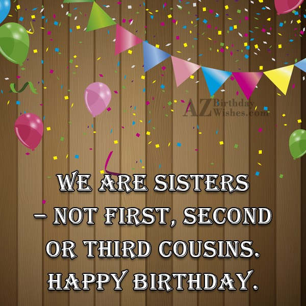 We are sisters not first second or third cousins… - AZBirthdayWishes.com