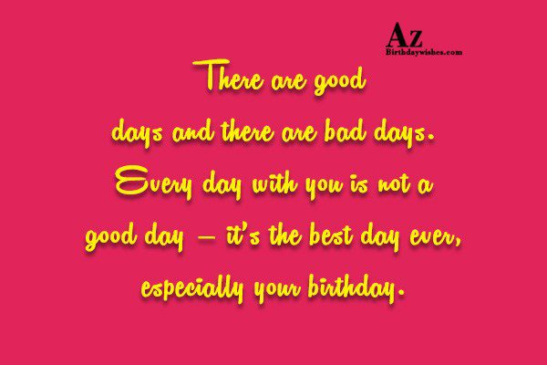 There are good days and there are bad days… - AZBirthdayWishes.com