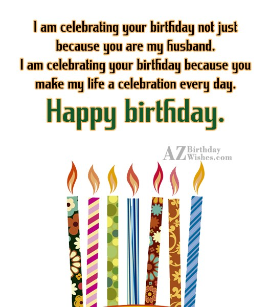 I am celebrating your birthday not just because you… - AZBirthdayWishes.com