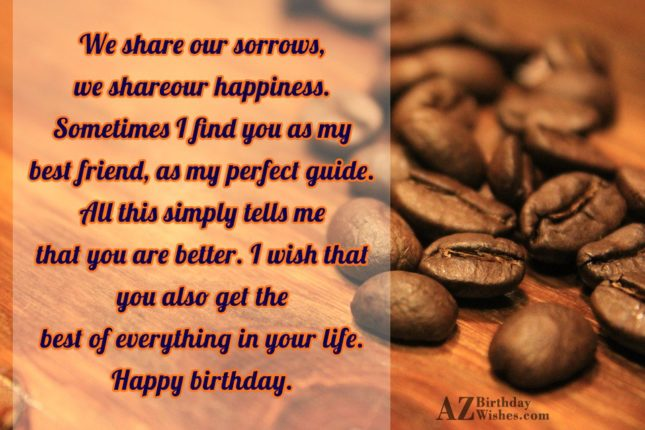 We share our sorrows we share our happiness Sometimes… - AZBirthdayWishes.com