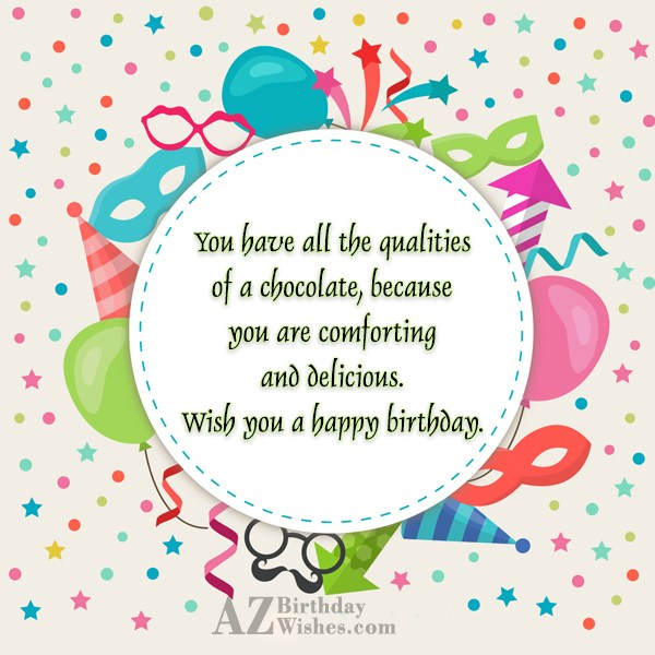 You have all the qualities of a chocolate because… - AZBirthdayWishes.com
