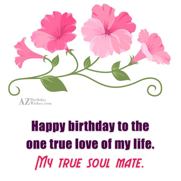 Happy birthday to the one true love of my… - AZBirthdayWishes.com