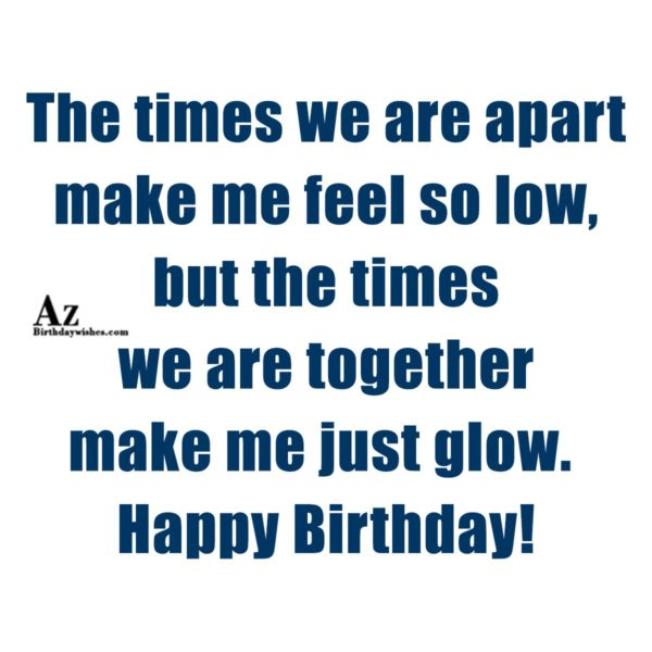 The times we are apart make me feel so low… - AZBirthdayWishes.com