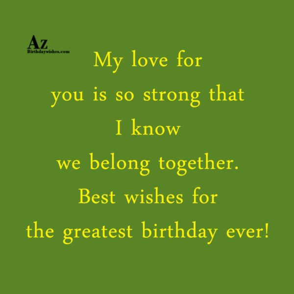 My love for you is so strong that I know… - AZBirthdayWishes.com