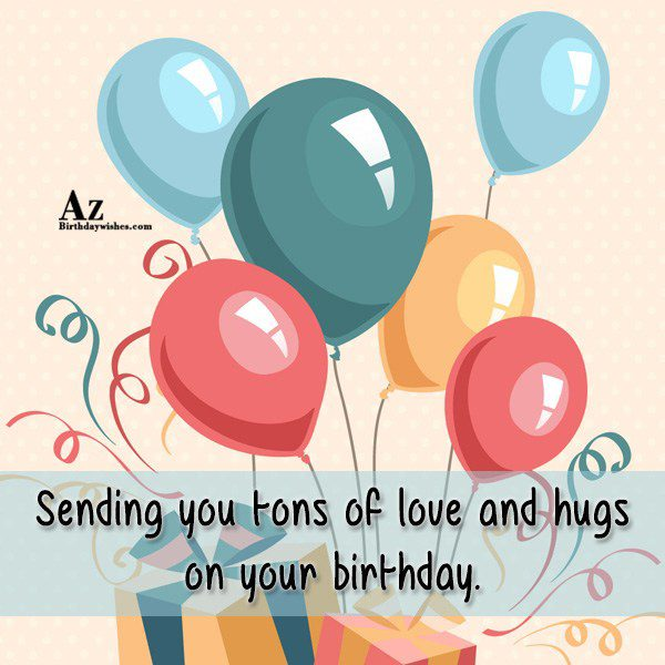 Sending you tons of love and hugs… - AZBirthdayWishes.com