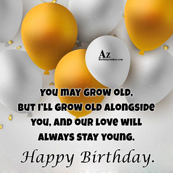 You may grow old, but I'll grow old alongside… - AZBirthdayWishes.com