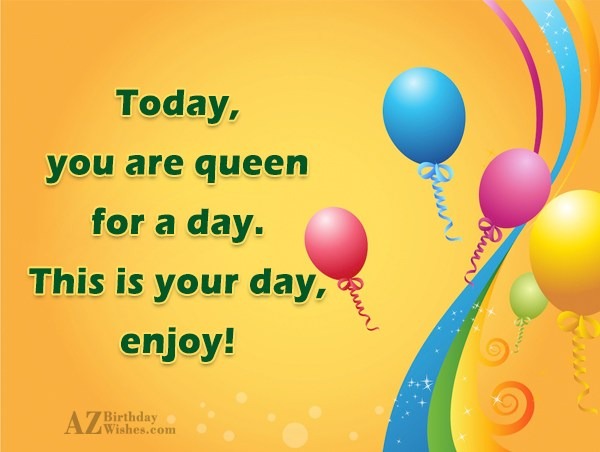 Today, you are queen for a day…. - AZBirthdayWishes.com