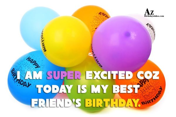 I am super excited coz today… - AZBirthdayWishes.com