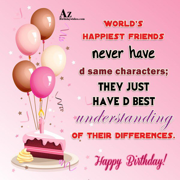World s happiest friends never have d same characters… - AZBirthdayWishes.com
