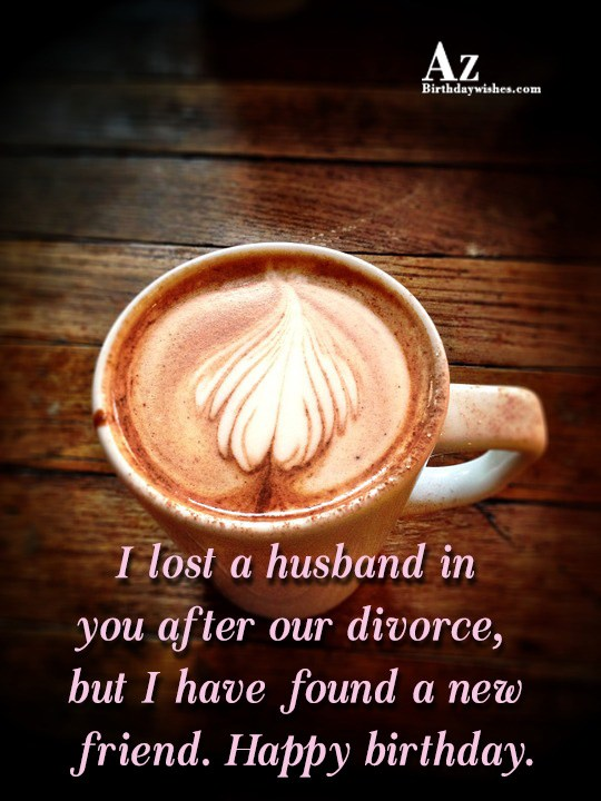I lost a husband in you after our divorce… - AZBirthdayWishes.com