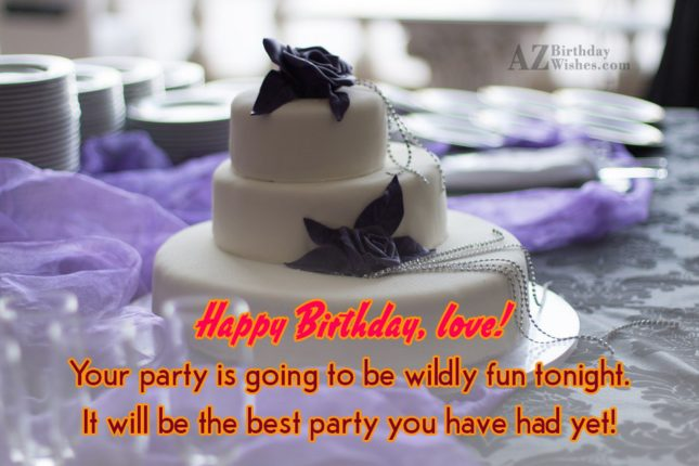 Happy Birthday, love! Your party is going… - AZBirthdayWishes.com