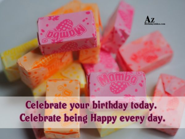 Celebrate your birthday today Celebrate being Happy every day - AZBirthdayWishes.com