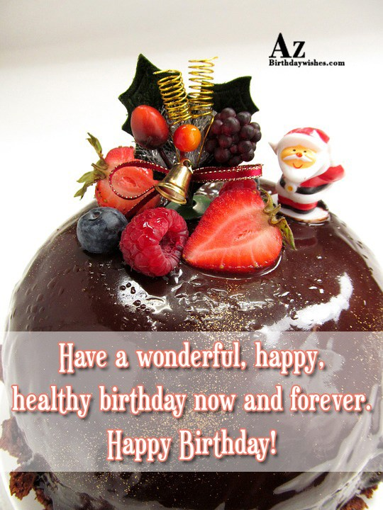 Have a wonderful happy healthy birthday now and forever… - AZBirthdayWishes.com