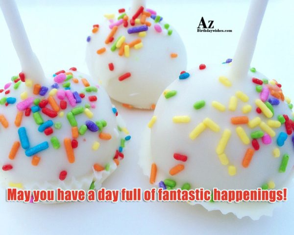 May you have a day full of fantastic happenings - AZBirthdayWishes.com