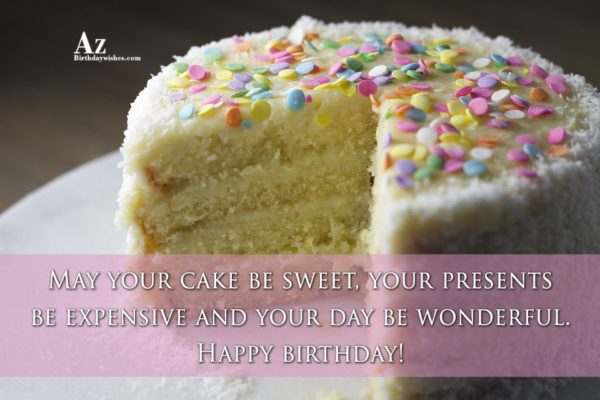 May your cake be sweet your presents be expensive… - AZBirthdayWishes.com