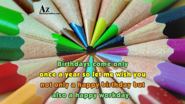 Birthdays come only once a year so let me… - AZBirthdayWishes.com