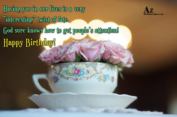 "Having you in our lives is a very ""interesting"" twist of fate - AZBirthdayWishes.com"
