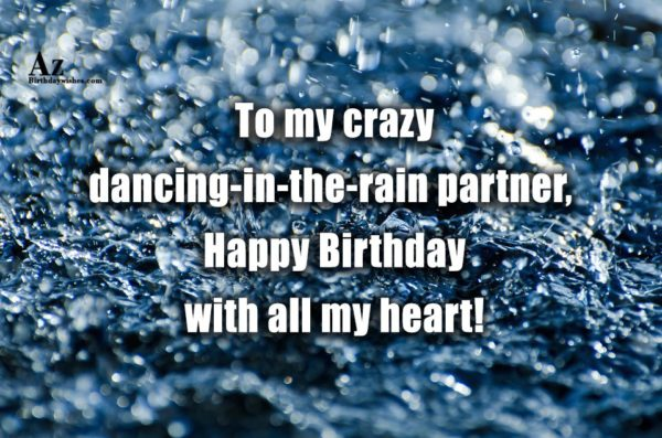 To my crazy dancing-in-the-rain partner Happy Birthday with all… - AZBirthdayWishes.com