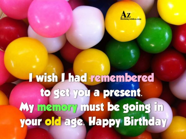 I wish I had remembered to get you a present… - AZBirthdayWishes.com
