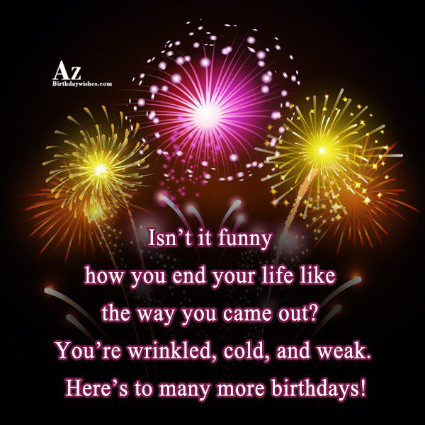 Isn't it funny how you end your life like the way you… - AZBirthdayWishes.com