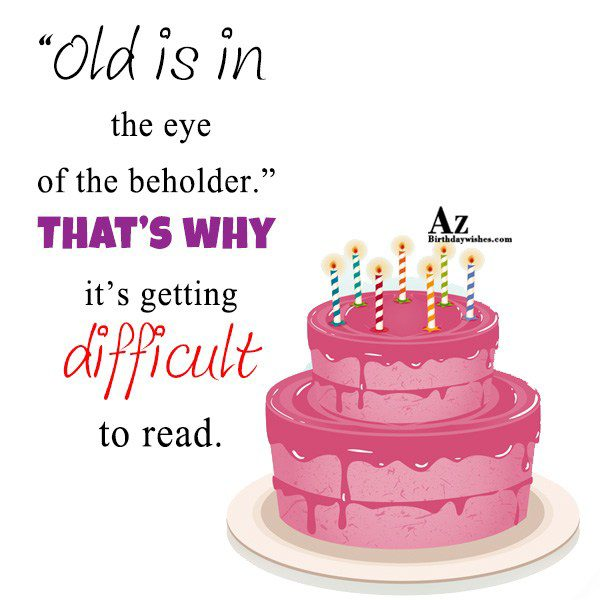 Old is in the eye of the beholder… - AZBirthdayWishes.com