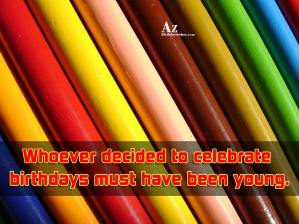 Who ever decided to celebrate birthdays… - AZBirthdayWishes.com
