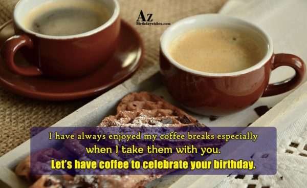 I have always enjoyed my coffee breaks especially when… - AZBirthdayWishes.com