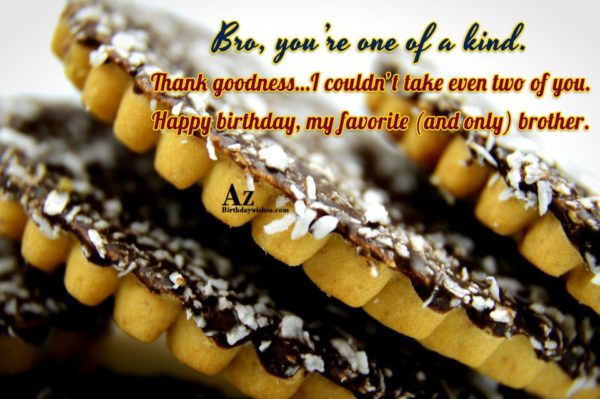 Bro you re one of a kind Thank goodness… - AZBirthdayWishes.com